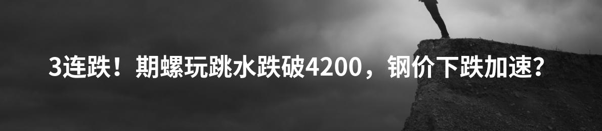 3连跌!期螺玩跳水跌破4200,钢价下跌加速?